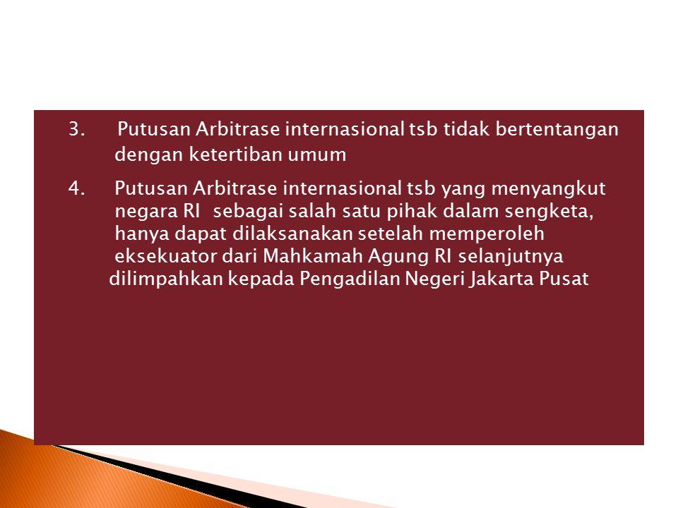 3. Putusan Arbitrase internasional tsb tidak bertentangan dengan ketertiban umum 4.