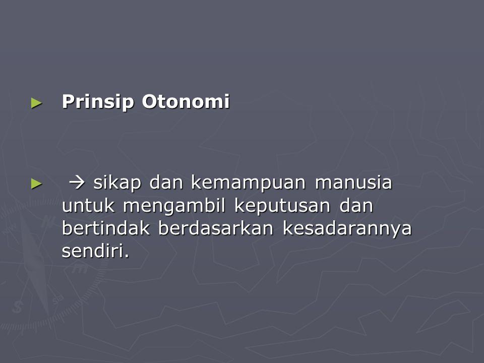 Prinsip Otonomi  sikap dan kemampuan manusia untuk mengambil keputusan dan bertindak berdasarkan kesadarannya sendiri.