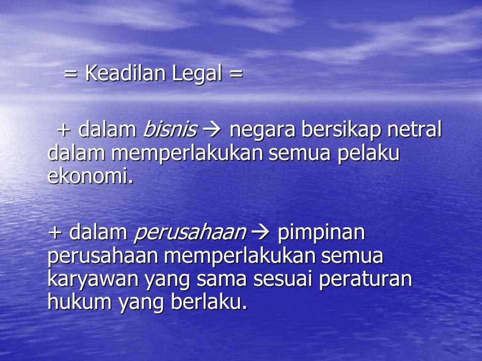 = Keadilan Legal = + dalam bisnis  negara bersikap netral dalam memperlakukan semua pelaku ekonomi.