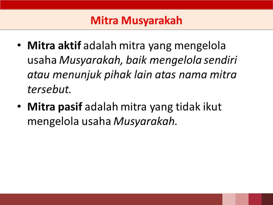 Mitra Musyarakah Mitra aktif adalah mitra yang mengelola usaha Musyarakah, baik mengelola sendiri atau menunjuk pihak lain atas nama mitra tersebut.