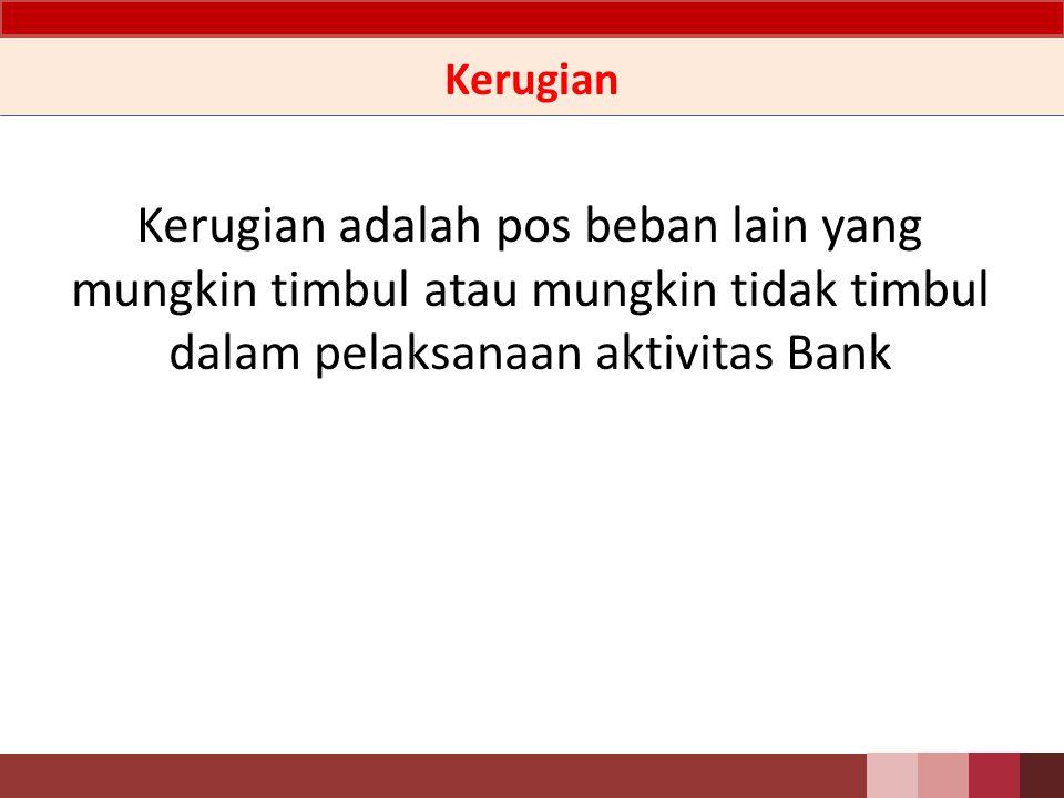 Kerugian Kerugian adalah pos beban lain yang mungkin timbul atau mungkin tidak timbul dalam pelaksanaan aktivitas Bank.