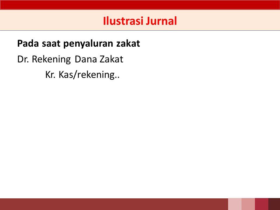 Ilustrasi Jurnal Pada saat penyaluran zakat Dr. Rekening Dana Zakat Kr. Kas/rekening..