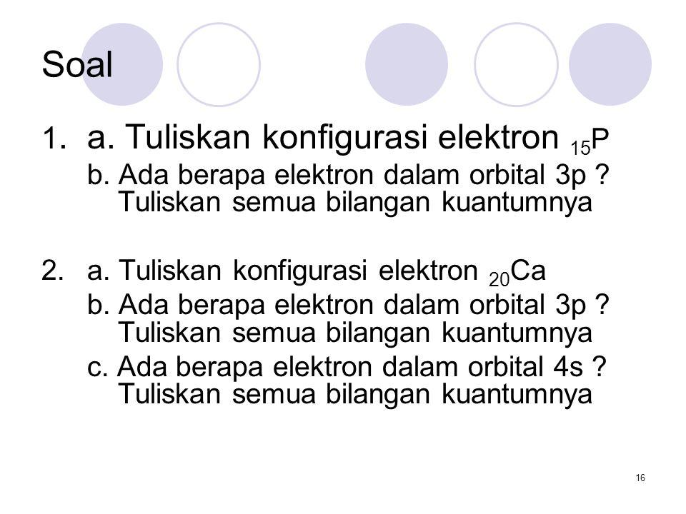 Soal 1. a. Tuliskan konfigurasi elektron 15P
