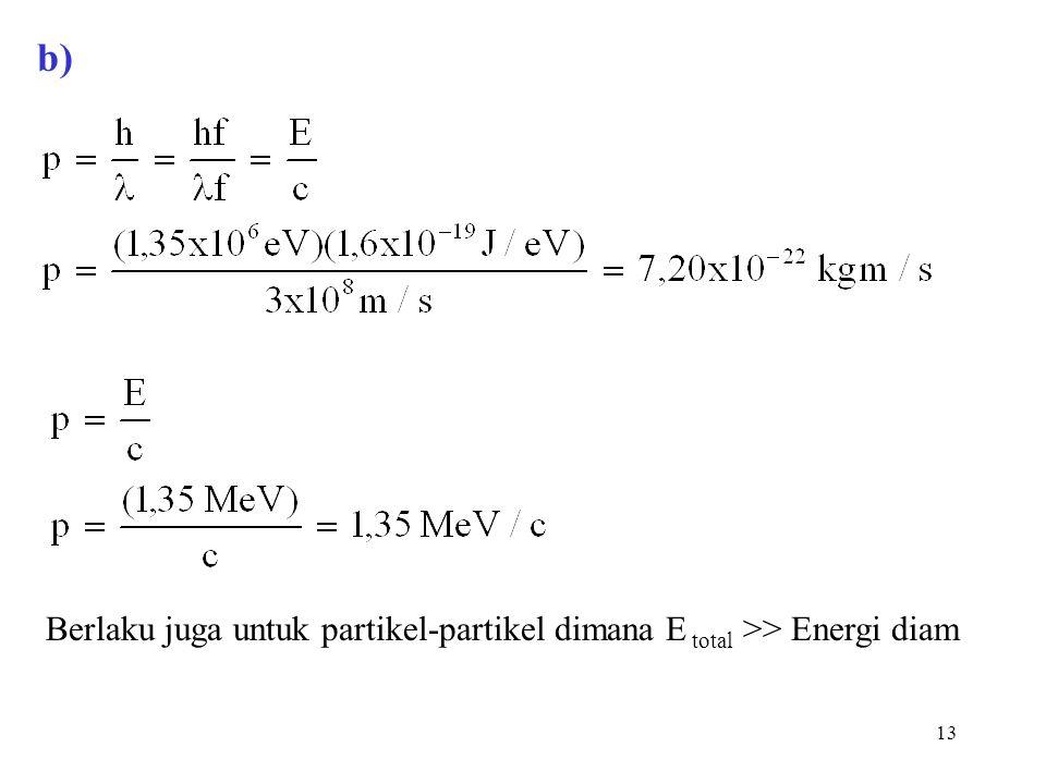 b) Berlaku juga untuk partikel-partikel dimana E total >> Energi diam