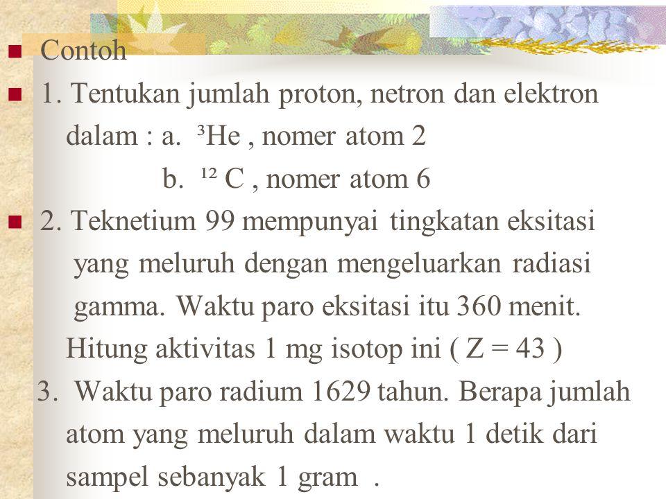 Contoh 1. Tentukan jumlah proton, netron dan elektron. dalam : a. ³He , nomer atom 2. b. ¹² C , nomer atom 6.