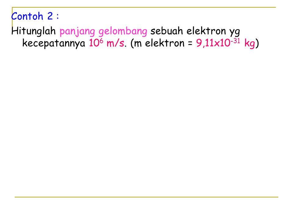 Contoh 2 : Hitunglah panjang gelombang sebuah elektron yg kecepatannya 106 m/s.