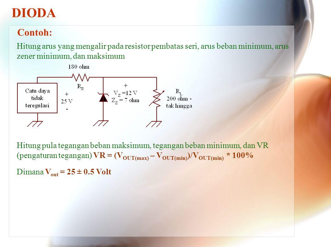 DIODA Contoh: Hitung arus yang mengalir pada resistor pembatas seri, arus beban minimum, arus zener minimum, dan maksimum.