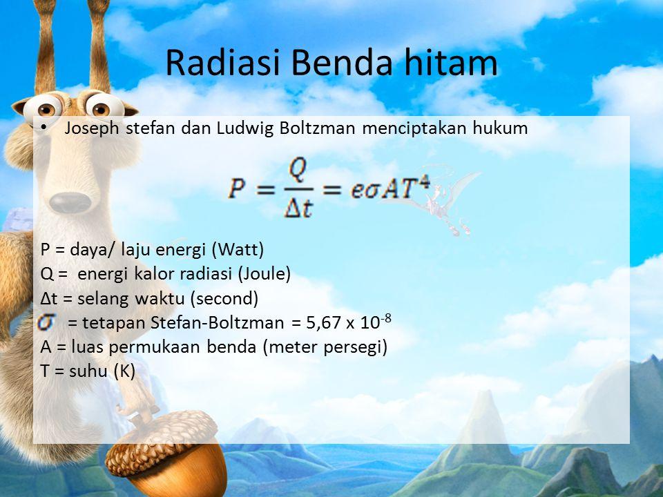 Radiasi Benda hitam Joseph stefan dan Ludwig Boltzman menciptakan hukum. P = daya/ laju energi (Watt)