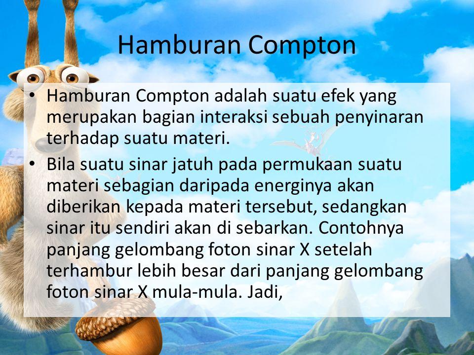 Hamburan Compton Hamburan Compton adalah suatu efek yang merupakan bagian interaksi sebuah penyinaran terhadap suatu materi.