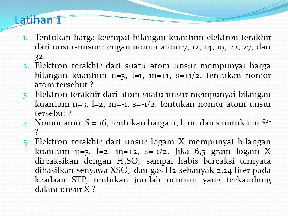 Latihan 1 Tentukan harga keempat bilangan kuantum elektron terakhir dari unsur-unsur dengan nomor atom 7, 12, 14, 19, 22, 27, dan 32.