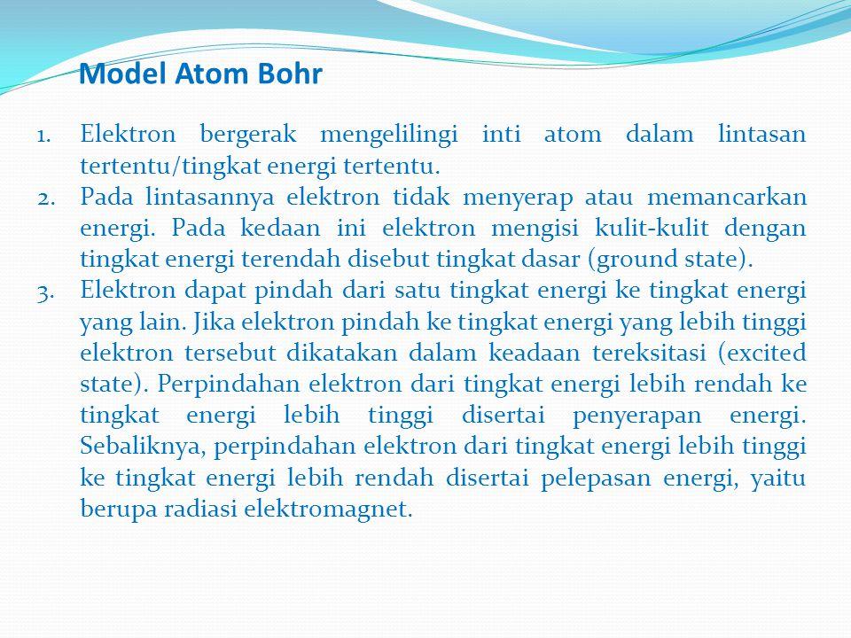 Model Atom Bohr Elektron bergerak mengelilingi inti atom dalam lintasan tertentu/tingkat energi tertentu.