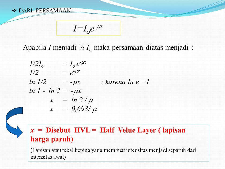 I=Ioe-x Apabila I menjadi ½ Io maka persamaan diatas menjadi :