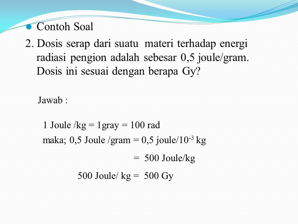 Contoh Soal 2. Dosis serap dari suatu materi terhadap energi radiasi pengion adalah sebesar 0,5 joule/gram. Dosis ini sesuai dengan berapa Gy