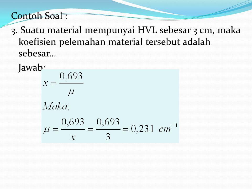 Contoh Soal : 3. Suatu material mempunyai HVL sebesar 3 cm, maka koefisien pelemahan material tersebut adalah sebesar…
