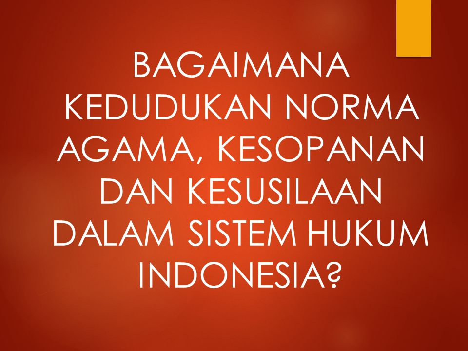 BAGAIMANA KEDUDUKAN NORMA AGAMA, KESOPANAN DAN KESUSILAAN DALAM SISTEM HUKUM INDONESIA