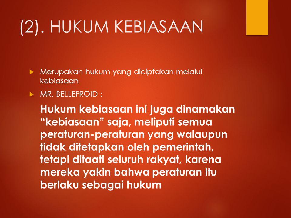 (2). HUKUM KEBIASAAN Merupakan hukum yang diciptakan melalui kebiasaan