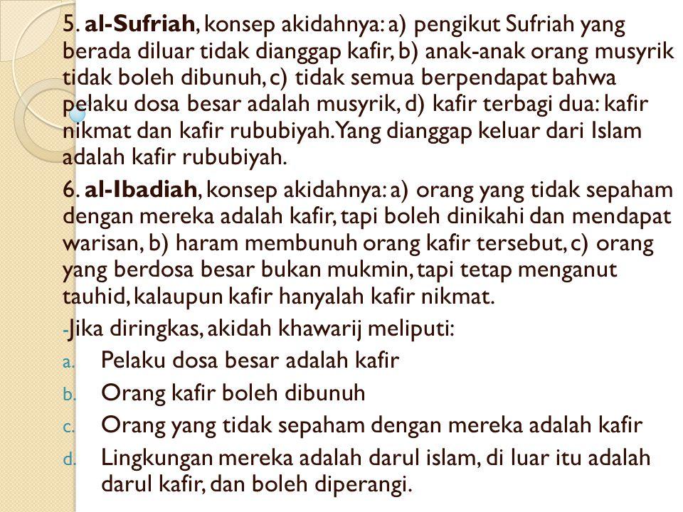 5. al-Sufriah, konsep akidahnya: a) pengikut Sufriah yang berada diluar tidak dianggap kafir, b) anak-anak orang musyrik tidak boleh dibunuh, c) tidak semua berpendapat bahwa pelaku dosa besar adalah musyrik, d) kafir terbagi dua: kafir nikmat dan kafir rububiyah. Yang dianggap keluar dari Islam adalah kafir rububiyah.