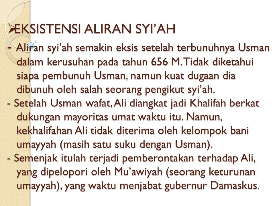 EKSISTENSI ALIRAN SYI'AH - Aliran syi'ah semakin eksis setelah terbunuhnya Usman dalam kerusuhan pada tahun 656 M.