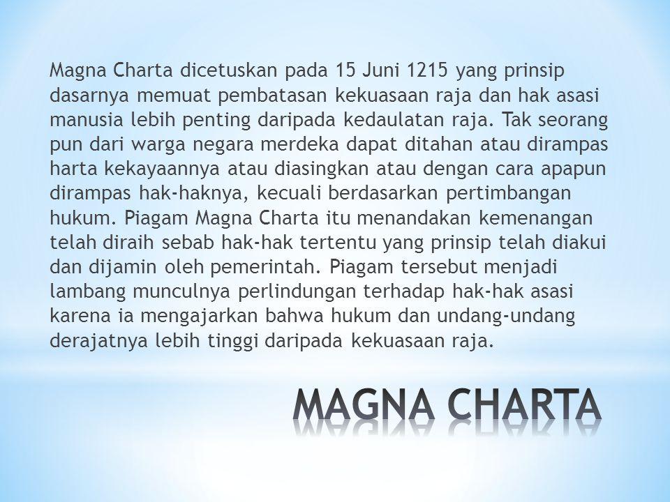 Magna Charta dicetuskan pada 15 Juni 1215 yang prinsip dasarnya memuat pembatasan kekuasaan raja dan hak asasi manusia lebih penting daripada kedaulatan raja. Tak seorang pun dari warga negara merdeka dapat ditahan atau dirampas harta kekayaannya atau diasingkan atau dengan cara apapun dirampas hak-haknya, kecuali berdasarkan pertimbangan hukum. Piagam Magna Charta itu menandakan kemenangan telah diraih sebab hak-hak tertentu yang prinsip telah diakui dan dijamin oleh pemerintah. Piagam tersebut menjadi lambang munculnya perlindungan terhadap hak-hak asasi karena ia mengajarkan bahwa hukum dan undang-undang derajatnya lebih tinggi daripada kekuasaan raja.