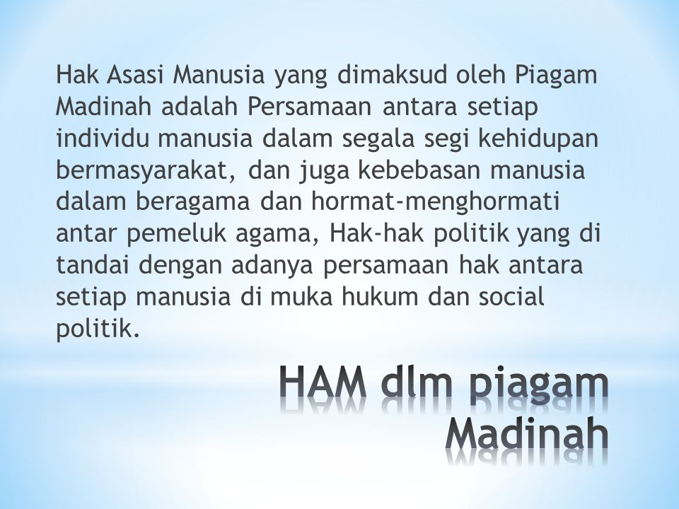 Hak Asasi Manusia yang dimaksud oleh Piagam Madinah adalah Persamaan antara setiap individu manusia dalam segala segi kehidupan bermasyarakat, dan juga kebebasan manusia dalam beragama dan hormat-menghormati antar pemeluk agama, Hak-hak politik yang di tandai dengan adanya persamaan hak antara setiap manusia di muka hukum dan social politik.