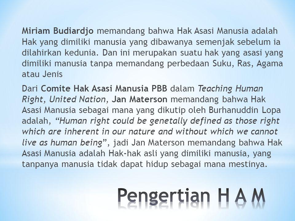 Miriam Budiardjo memandang bahwa Hak Asasi Manusia adalah Hak yang dimiliki manusia yang dibawanya semenjak sebelum ia dilahirkan kedunia. Dan ini merupakan suatu hak yang asasi yang dimiliki manusia tanpa memandang perbedaan Suku, Ras, Agama atau Jenis Dari Comite Hak Asasi Manusia PBB dalam Teaching Human Right, United Nation, Jan Materson memandang bahwa Hak Asasi Manusia sebagai mana yang dikutip oleh Burhanuddin Lopa adalah, Human right could be genetally defined as those right which are inherent in our nature and without which we cannot live as human being , jadi Jan Materson memandang bahwa Hak Asasi Manusia adalah Hak-hak asli yang dimiliki manusia, yang tanpanya manusia tidak dapat hidup sebagai mana mestinya.