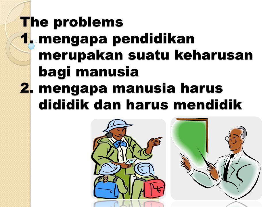 The problems 1. mengapa pendidikan merupakan suatu keharusan bagi manusia 2.