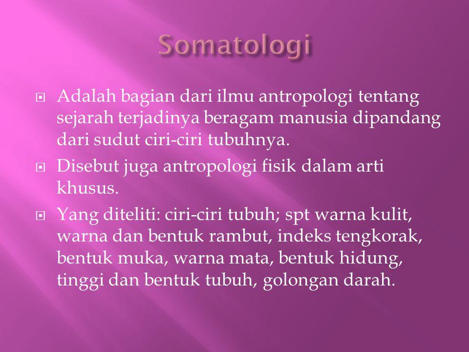 Somatologi Adalah bagian dari ilmu antropologi tentang sejarah terjadinya beragam manusia dipandang dari sudut ciri-ciri tubuhnya.
