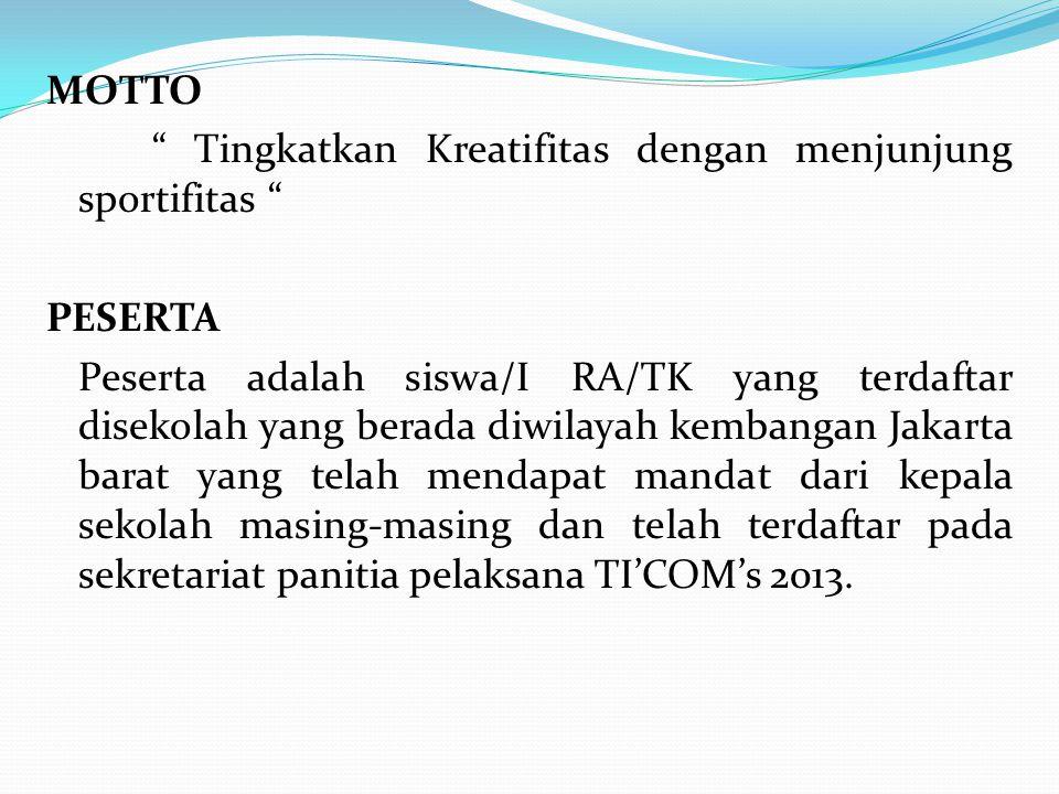 MOTTO Tingkatkan Kreatifitas dengan menjunjung sportifitas PESERTA Peserta adalah siswa/I RA/TK yang terdaftar disekolah yang berada diwilayah kembangan Jakarta barat yang telah mendapat mandat dari kepala sekolah masing-masing dan telah terdaftar pada sekretariat panitia pelaksana TI'COM's 2013.