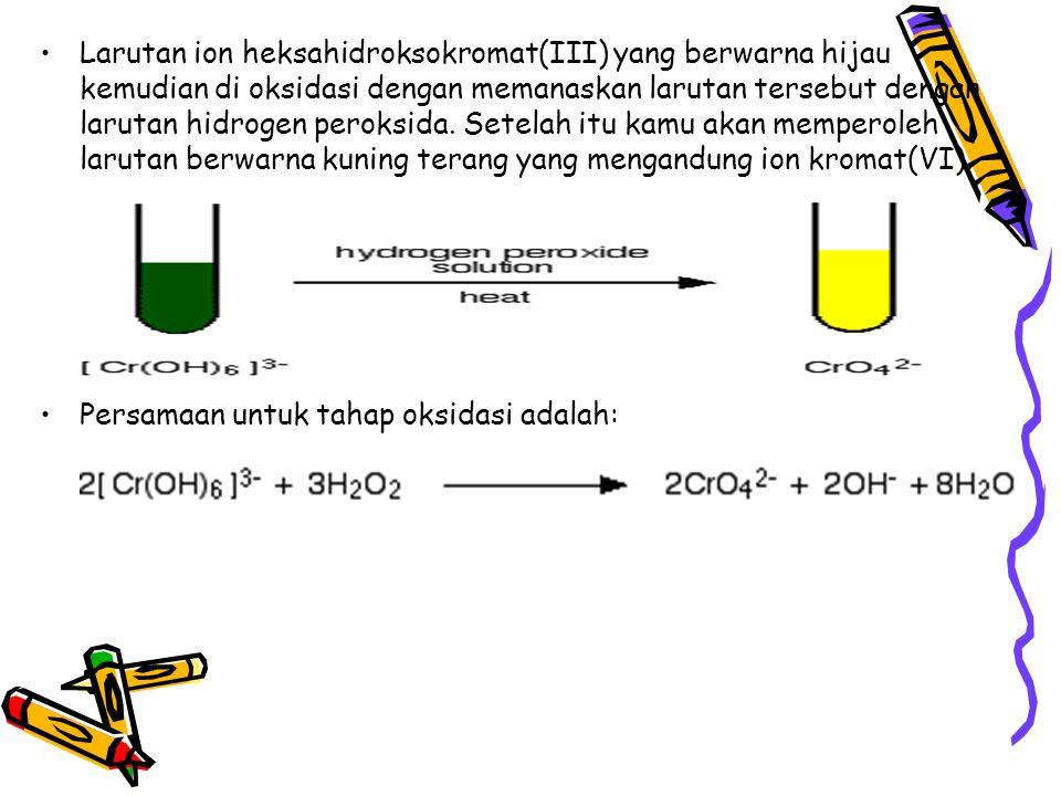 Larutan ion heksahidroksokromat(III) yang berwarna hijau kemudian di oksidasi dengan memanaskan larutan tersebut dengan larutan hidrogen peroksida. Setelah itu kamu akan memperoleh larutan berwarna kuning terang yang mengandung ion kromat(VI).