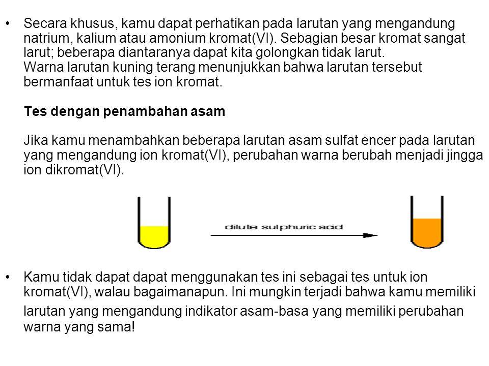 Secara khusus, kamu dapat perhatikan pada larutan yang mengandung natrium, kalium atau amonium kromat(VI). Sebagian besar kromat sangat larut; beberapa diantaranya dapat kita golongkan tidak larut. Warna larutan kuning terang menunjukkan bahwa larutan tersebut bermanfaat untuk tes ion kromat. Tes dengan penambahan asam Jika kamu menambahkan beberapa larutan asam sulfat encer pada larutan yang mengandung ion kromat(VI), perubahan warna berubah menjadi jingga ion dikromat(VI).