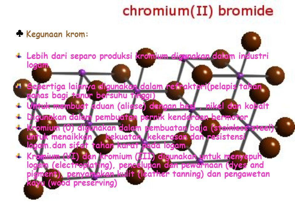 ♣ Kegunaan krom: Lebih dari separo produksi kromium digunakan dalam industri logam.