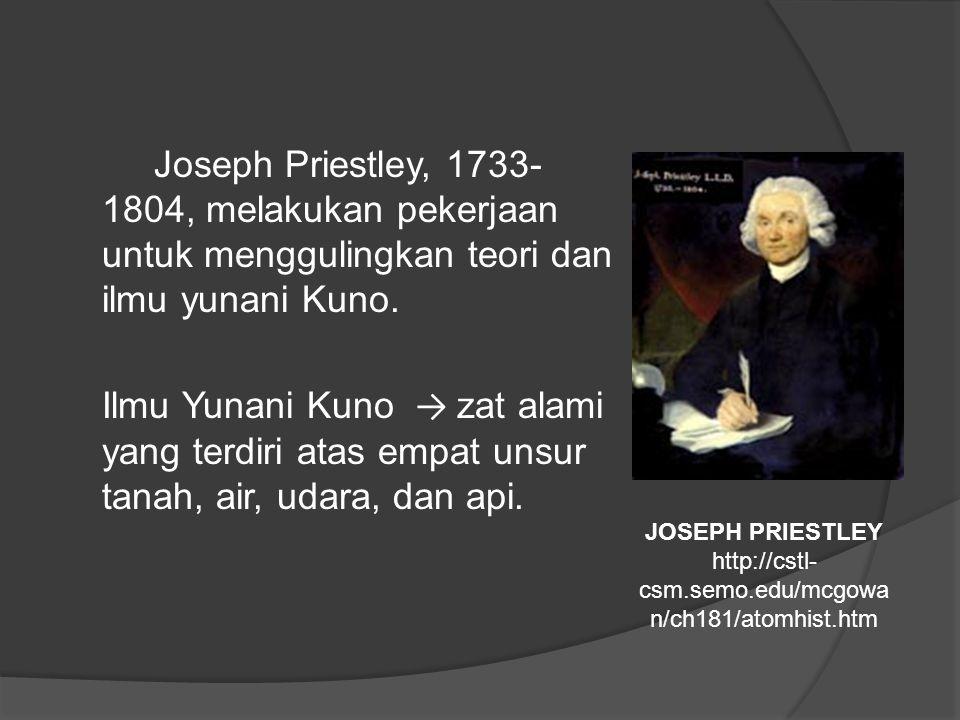 Joseph Priestley, 1733-1804, melakukan pekerjaan untuk menggulingkan teori dan ilmu yunani Kuno. Ilmu Yunani Kuno → zat alami yang terdiri atas empat unsur tanah, air, udara, dan api.