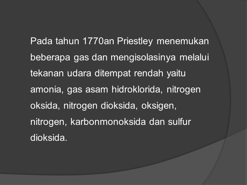 Pada tahun 1770an Priestley menemukan beberapa gas dan mengisolasinya melalui tekanan udara ditempat rendah yaitu amonia, gas asam hidroklorida, nitrogen oksida, nitrogen dioksida, oksigen, nitrogen, karbonmonoksida dan sulfur dioksida.