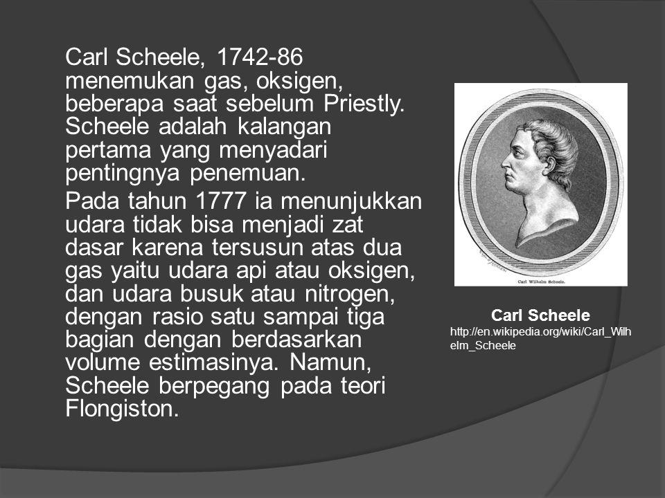 Carl Scheele, 1742-86 menemukan gas, oksigen, beberapa saat sebelum Priestly. Scheele adalah kalangan pertama yang menyadari pentingnya penemuan. Pada tahun 1777 ia menunjukkan udara tidak bisa menjadi zat dasar karena tersusun atas dua gas yaitu udara api atau oksigen, dan udara busuk atau nitrogen, dengan rasio satu sampai tiga bagian dengan berdasarkan volume estimasinya. Namun, Scheele berpegang pada teori Flongiston.