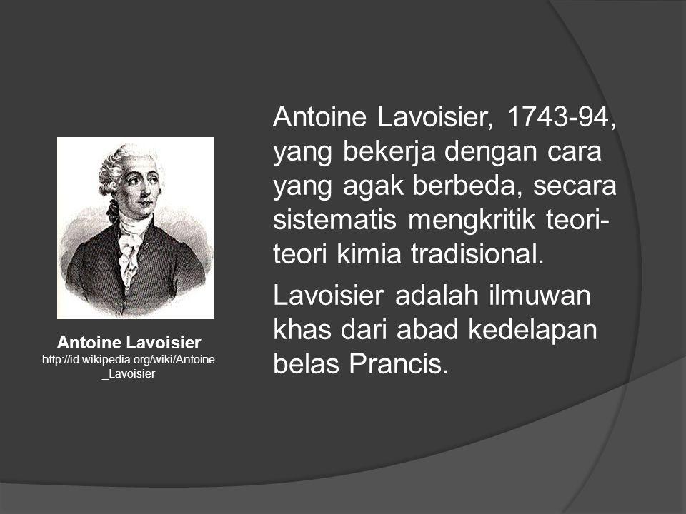 Antoine Lavoisier, 1743-94, yang bekerja dengan cara yang agak berbeda, secara sistematis mengkritik teori-teori kimia tradisional. Lavoisier adalah ilmuwan khas dari abad kedelapan belas Prancis.