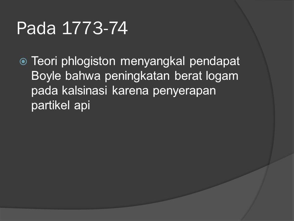 Pada 1773-74 Teori phlogiston menyangkal pendapat Boyle bahwa peningkatan berat logam pada kalsinasi karena penyerapan partikel api.