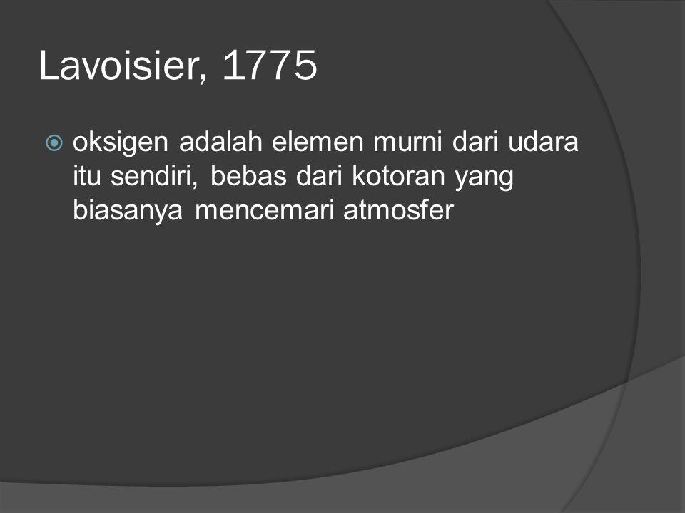 Lavoisier, 1775 oksigen adalah elemen murni dari udara itu sendiri, bebas dari kotoran yang biasanya mencemari atmosfer.