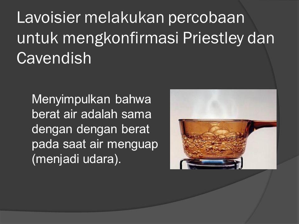 Lavoisier melakukan percobaan untuk mengkonfirmasi Priestley dan Cavendish