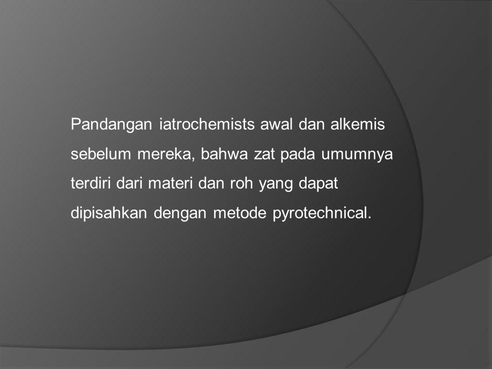 Pandangan iatrochemists awal dan alkemis sebelum mereka, bahwa zat pada umumnya terdiri dari materi dan roh yang dapat dipisahkan dengan metode pyrotechnical.