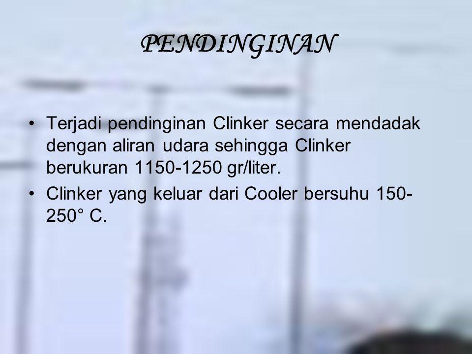 PENDINGINAN Terjadi pendinginan Clinker secara mendadak dengan aliran udara sehingga Clinker berukuran 1150-1250 gr/liter.