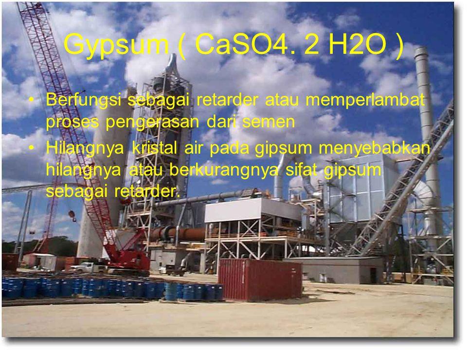 Gypsum ( CaSO4. 2 H2O ) Berfungsi sebagai retarder atau memperlambat proses pengerasan dari semen.
