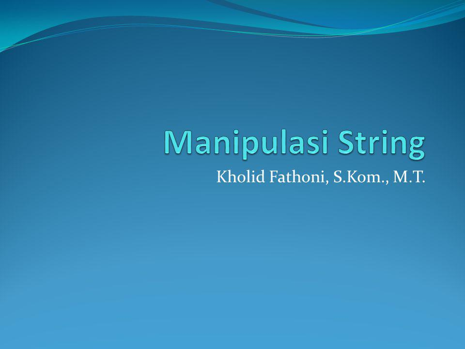 Manipulasi String Kholid Fathoni, S.Kom., M.T.