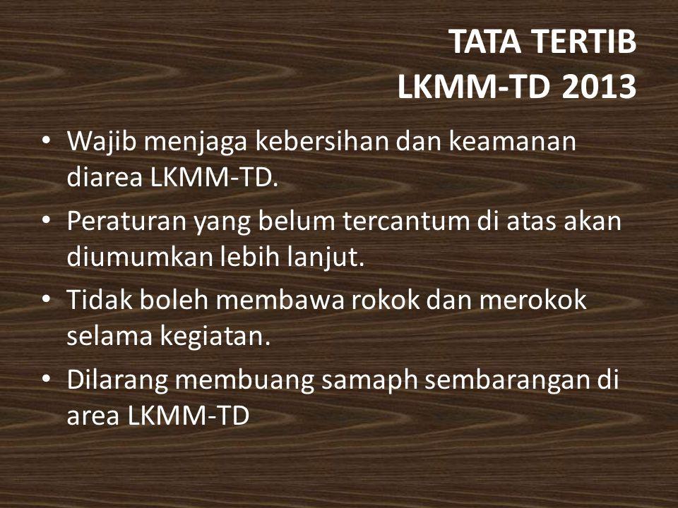 TATA TERTIB LKMM-TD 2013 Wajib menjaga kebersihan dan keamanan diarea LKMM-TD. Peraturan yang belum tercantum di atas akan diumumkan lebih lanjut.