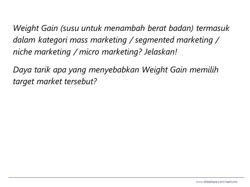Weight Gain (susu untuk menambah berat badan) termasuk dalam kategori mass marketing / segmented marketing / niche marketing / micro marketing Jelaskan! Daya tarik apa yang menyebabkan Weight Gain memilih target market tersebut