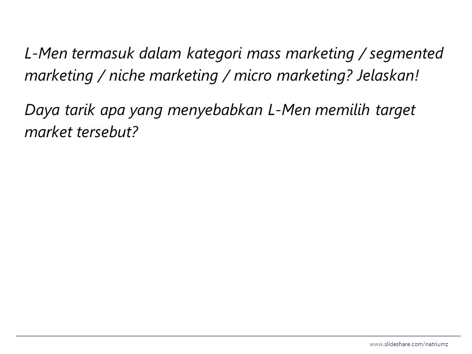 L-Men termasuk dalam kategori mass marketing / segmented marketing / niche marketing / micro marketing Jelaskan! Daya tarik apa yang menyebabkan L-Men memilih target market tersebut
