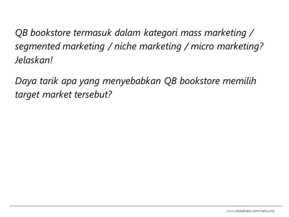 QB bookstore termasuk dalam kategori mass marketing / segmented marketing / niche marketing / micro marketing Jelaskan! Daya tarik apa yang menyebabkan QB bookstore memilih target market tersebut