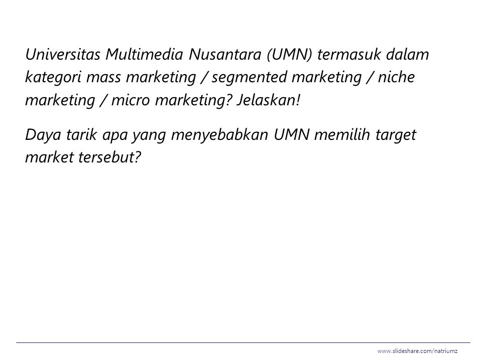 Universitas Multimedia Nusantara (UMN) termasuk dalam kategori mass marketing / segmented marketing / niche marketing / micro marketing Jelaskan! Daya tarik apa yang menyebabkan UMN memilih target market tersebut