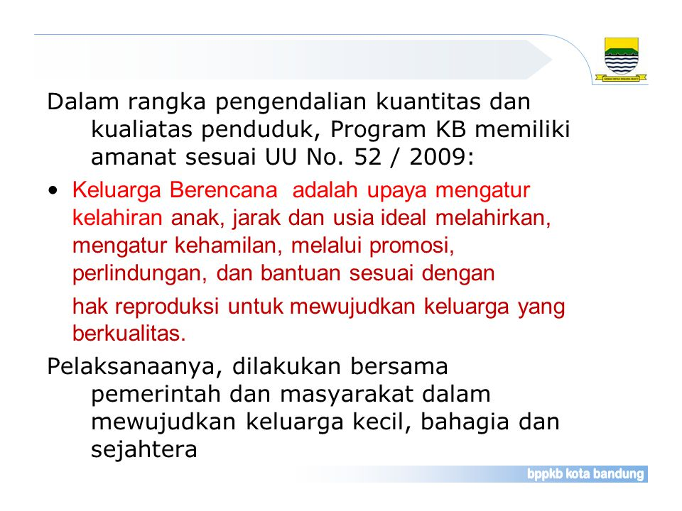 Dalam rangka pengendalian kuantitas dan kualiatas penduduk, Program KB memiliki amanat sesuai UU No. 52 / 2009: