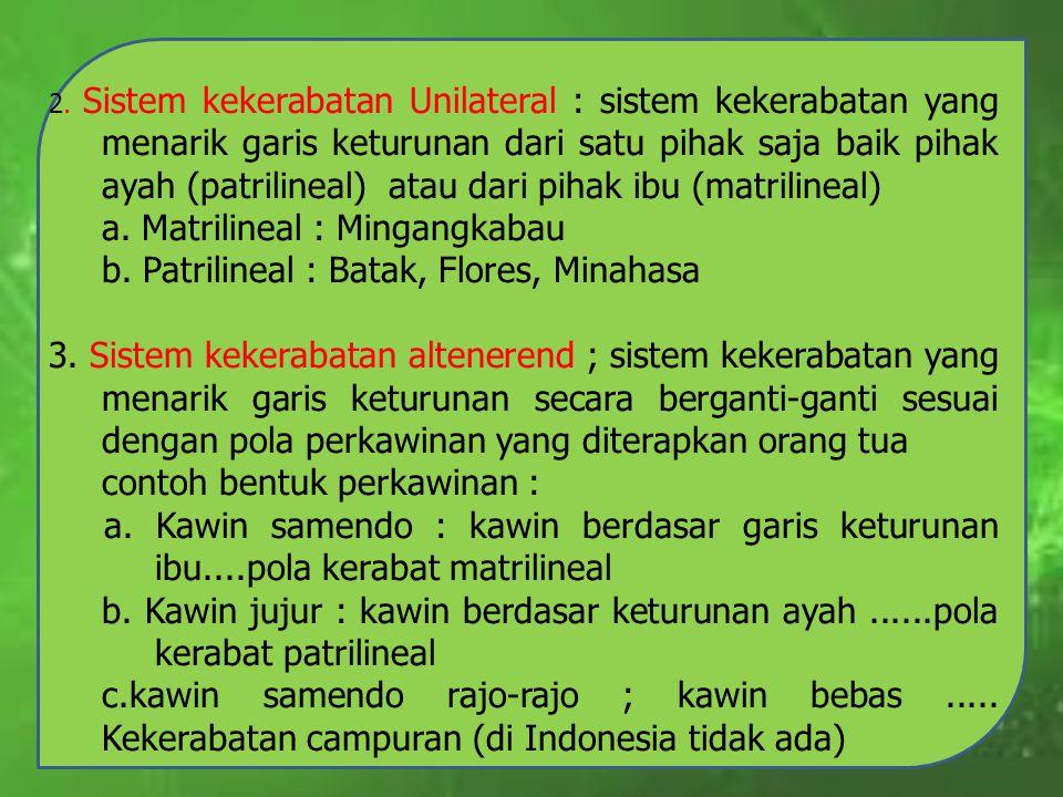 a. Matrilineal : Mingangkabau b. Patrilineal : Batak, Flores, Minahasa
