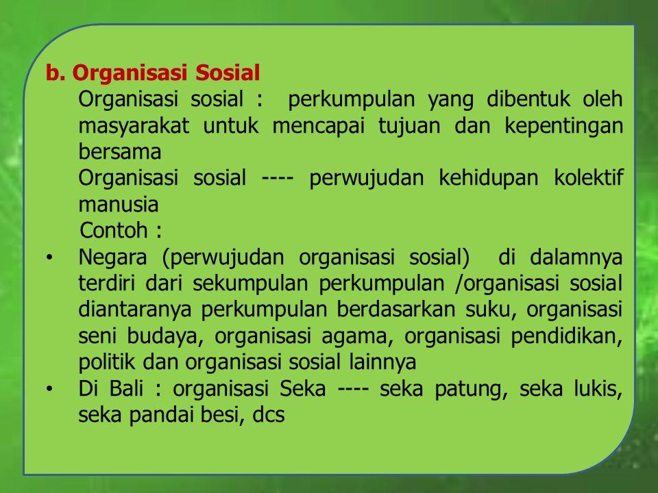 b. Organisasi Sosial Organisasi sosial : perkumpulan yang dibentuk oleh masyarakat untuk mencapai tujuan dan kepentingan bersama.